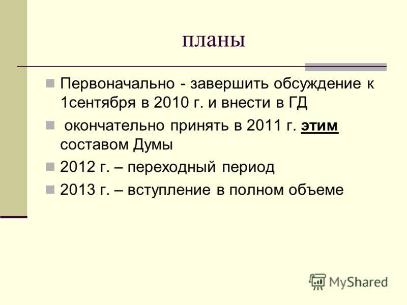 планы Первоначально - завершить обсуждение к 1сентября в 2010 г. и внести в ГД окончательно принять в 2011 г. этим составом Думы 2012 г. – переходный период 2013 г. – вступление в полном объеме