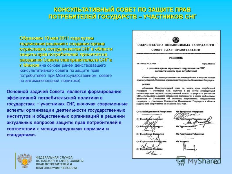 40 КОНСУЛЬТАТИВНЫЙ СОВЕТ ПО ЗАЩИТЕ ПРАВ ПОТРЕБИТЕЛЕЙ ГОСУДАРСТВ – УЧАСТНИКОВ СНГ Образован 19 мая 2011 года путем подписания решения о создании органа отраслевого сотрудничества СНГ в области защиты прав потребителей, принятого на заседании Совета гл