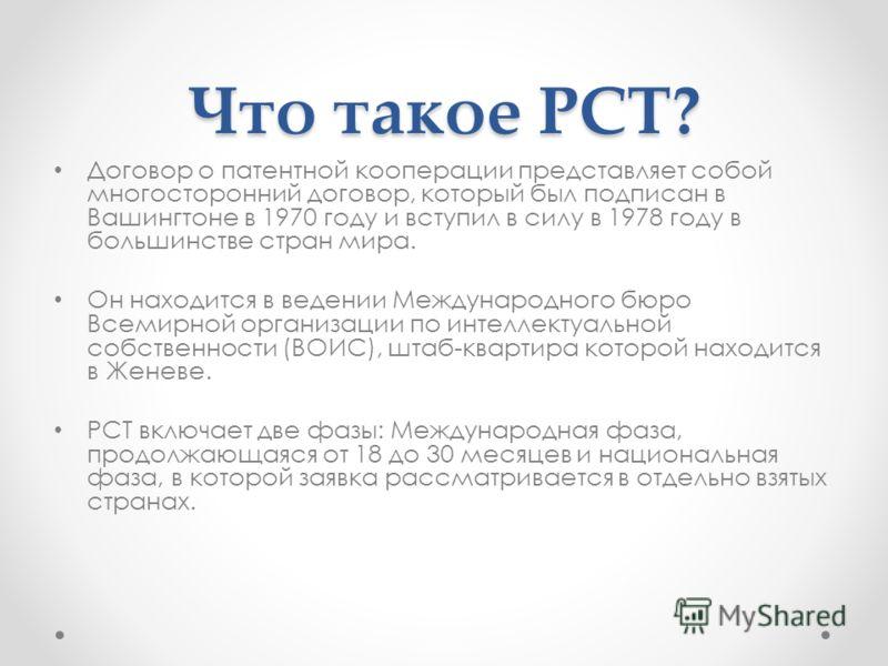 Что такое РСТ? Договор о патентной кооперации представляет собой многосторонний договор, который был подписан в Вашингтоне в 1970 году и вступил в силу в 1978 году в большинстве стран мира. Он находится в ведении Международного бюро Всемирной организ