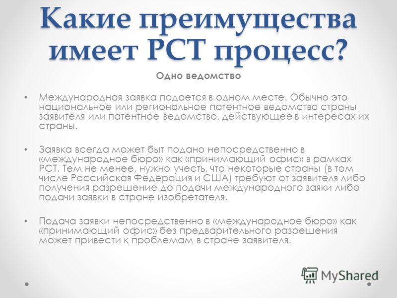 Какие преимущества имеет РСТ процесс? Одно ведомство Международная заявка подается в одном месте. Обычно это национальное или региональное патентное ведомство страны заявителя или патентное ведомство, действующее в интересах их страны. Заявка всегда