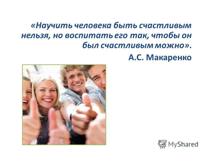 «Научить человека быть счастливым нельзя, но воспитать его так, чтобы он был счастливым можно». А.С. Макаренко