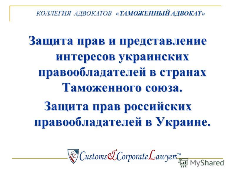 КОЛЛЕГИЯ АДВОКАТОВ «ТАМОЖЕННЫЙ АДВОКАТ» КОЛЛЕГИЯ АДВОКАТОВ «ТАМОЖЕННЫЙ АДВОКАТ» тм Защита прав и представление интересов украинских правообладателей в странах Таможенного союза. Защита прав российских правообладателей в Украине.