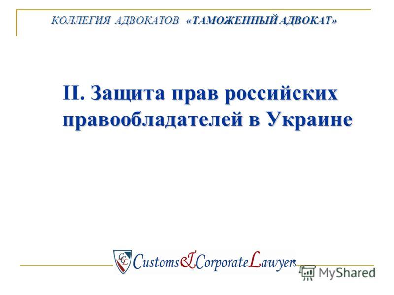 Защита прав российских правообладателей в Украине II. Защита прав российских правообладателей в Украине КОЛЛЕГИЯ АДВОКАТОВ «ТАМОЖЕННЫЙ АДВОКАТ»