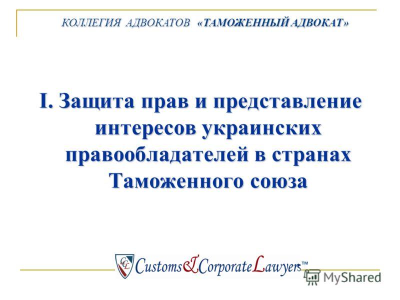 КОЛЛЕГИЯ АДВОКАТОВ «ТАМОЖЕННЫЙ АДВОКАТ» КОЛЛЕГИЯ АДВОКАТОВ «ТАМОЖЕННЫЙ АДВОКАТ» тм I. Защита прав и представление интересов украинских правообладателей в странах Таможенного союза