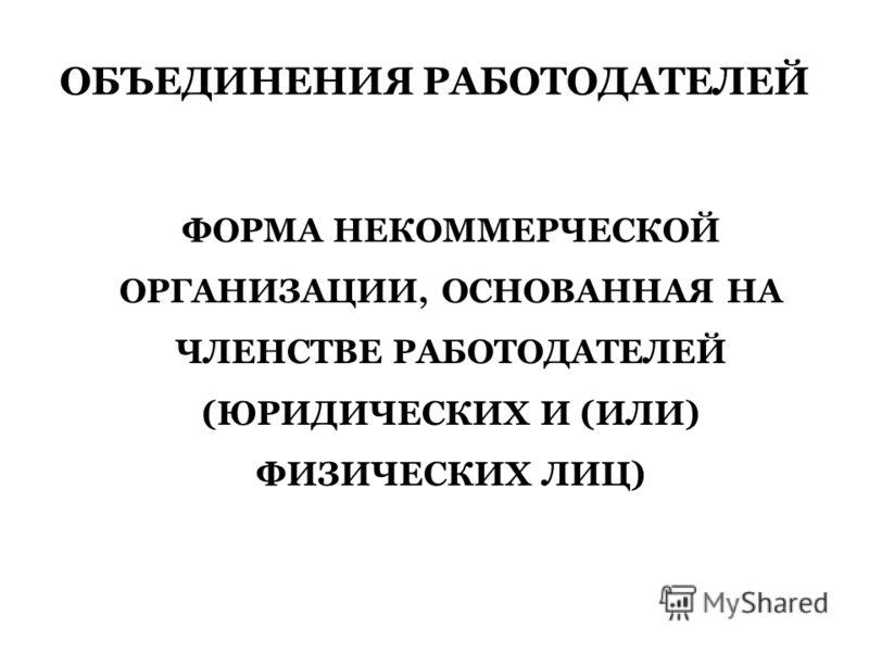 ОБЪЕДИНЕНИЯ РАБОТОДАТЕЛЕЙ ФОРМА НЕКОММЕРЧЕСКОЙ ОРГАНИЗАЦИИ, ОСНОВАННАЯ НА ЧЛЕНСТВЕ РАБОТОДАТЕЛЕЙ (ЮРИДИЧЕСКИХ И (ИЛИ) ФИЗИЧЕСКИХ ЛИЦ)
