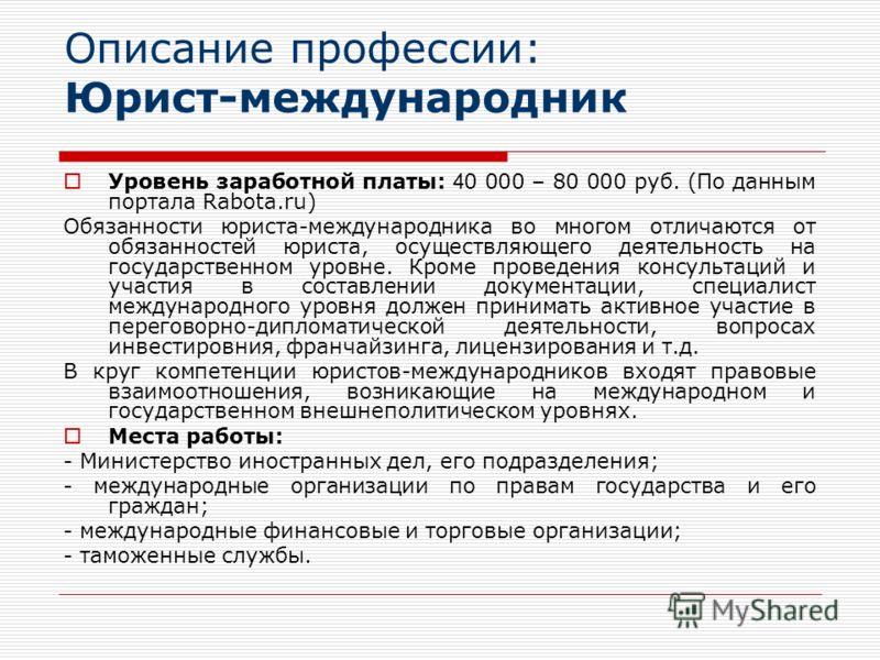 Описание профессии: Юрист-международник Уровень заработной платы: 4 0 000 – 80 000 руб. (По данным портала Rabota.ru) Обязанности юриста-международника во многом отличаются от обязанностей юриста, осуществляющего деятельность на государственном уровн