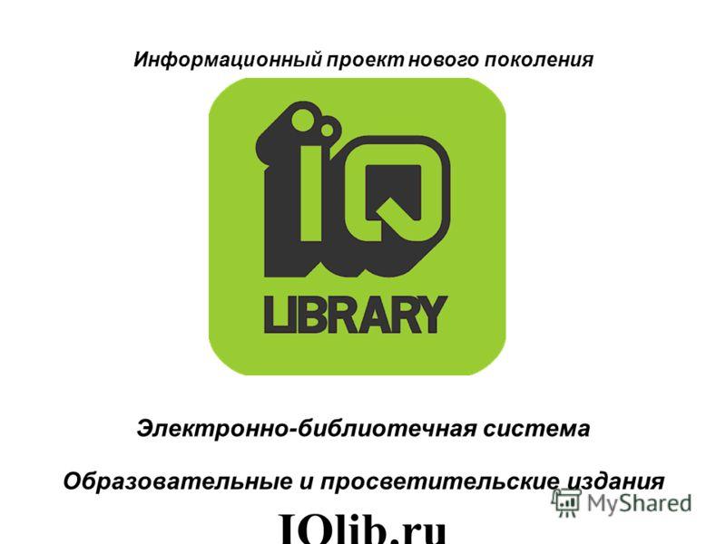 Информационный проект нового поколения Электронно-библиотечная система Образовательные и просветительские издания IQlib.ru