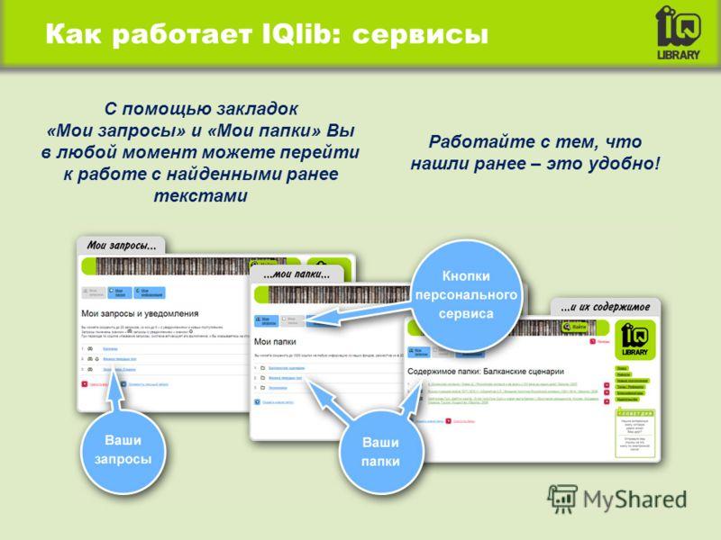 Как работает IQlib: сервисы С помощью закладок «Мои запросы» и «Мои папки» Вы в любой момент можете перейти к работе с найденными ранее текстами Работайте с тем, что нашли ранее – это удобно!