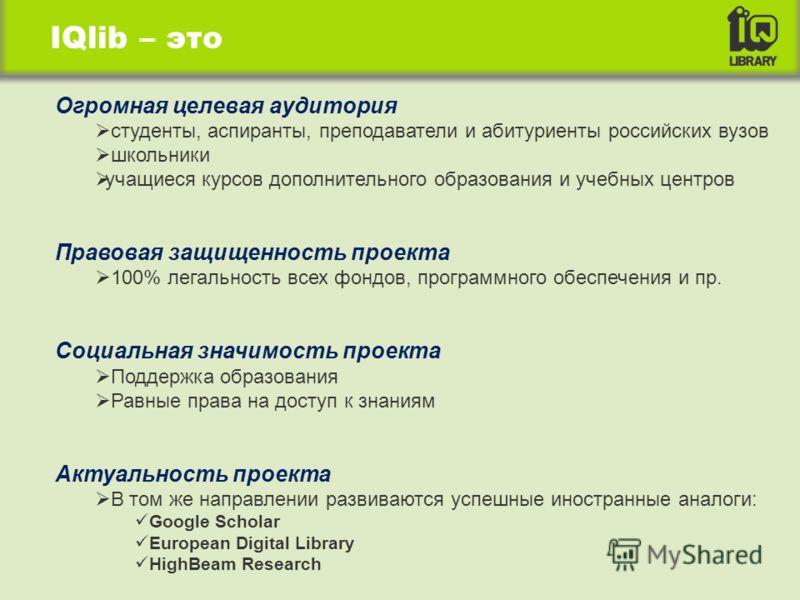 IQlib – это Огромная целевая аудитория студенты, аспиранты, преподаватели и абитуриенты российских вузов школьники учащиеся курсов дополнительного образования и учебных центров Правовая защищенность проекта 100% легальность всех фондов, программного