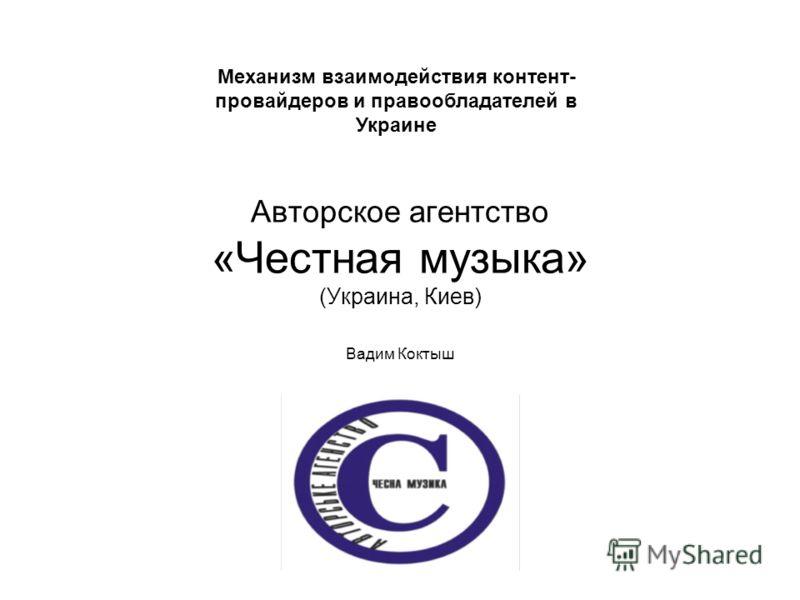 Авторское агентство «Честная музыка» (Украина, Киев) Вадим Коктыш Механизм взаимодействия контент- провайдеров и правообладателей в Украине