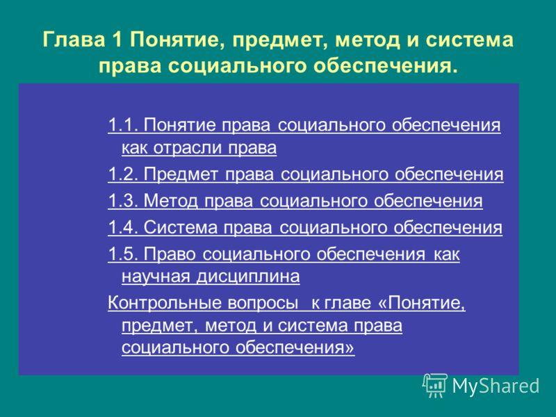 Глава 1 Понятие, предмет, метод и система права социального обеспечения. 1.1. Понятие права социального обеспечения как отрасли права 1.2. Предмет права социального обеспечения 1.3. Метод права социального обеспечения 1.4. Система права социального о