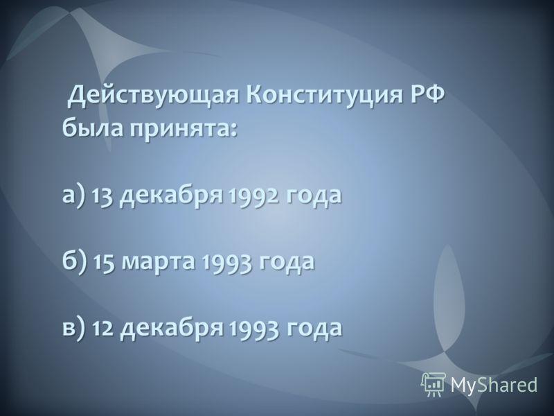 Действующая Конституция РФ была принята: Действующая Конституция РФ была принята: а) 13 декабря 1992 года б) 15 марта 1993 года в) 12 декабря 1993 года