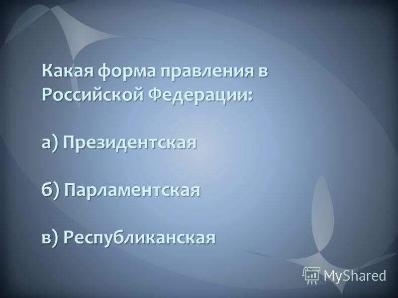 Какая форма правления в Российской Федерации: а) Президентская б) Парламентская в) Республиканская