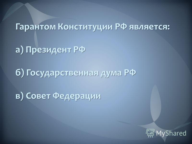 Гарантом Конституции РФ является: а) Президент РФ б) Государственная дума РФ в) Совет Федерации