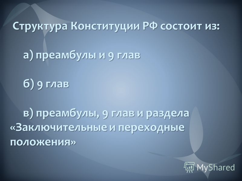 Структура Конституции РФ состоит из: Структура Конституции РФ состоит из: а) преамбулы и 9 глав а) преамбулы и 9 глав б) 9 глав б) 9 глав в) преамбулы, 9 глав и раздела «Заключительные и переходные положения» в) преамбулы, 9 глав и раздела «Заключите