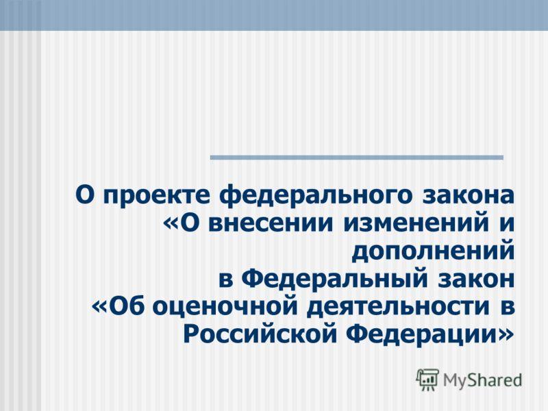 О проекте федерального закона «О внесении изменений и дополнений в Федеральный закон «Об оценочной деятельности в Российской Федерации»