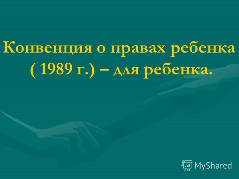 Конвенция о правах ребенка ( 1989 г.) – для ребенка.