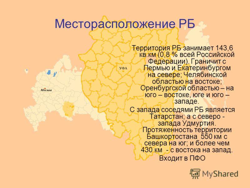 Месторасположение РБ Территория РБ занимает 143,6 кв.км (0,8 % всей Российской Федерации). Граничит с Пермью и Екатеринбургом на севере; Челябинской областью на востоке; Оренбургской областью – на юго – востоке, юге и юго – западе. С запада соседями
