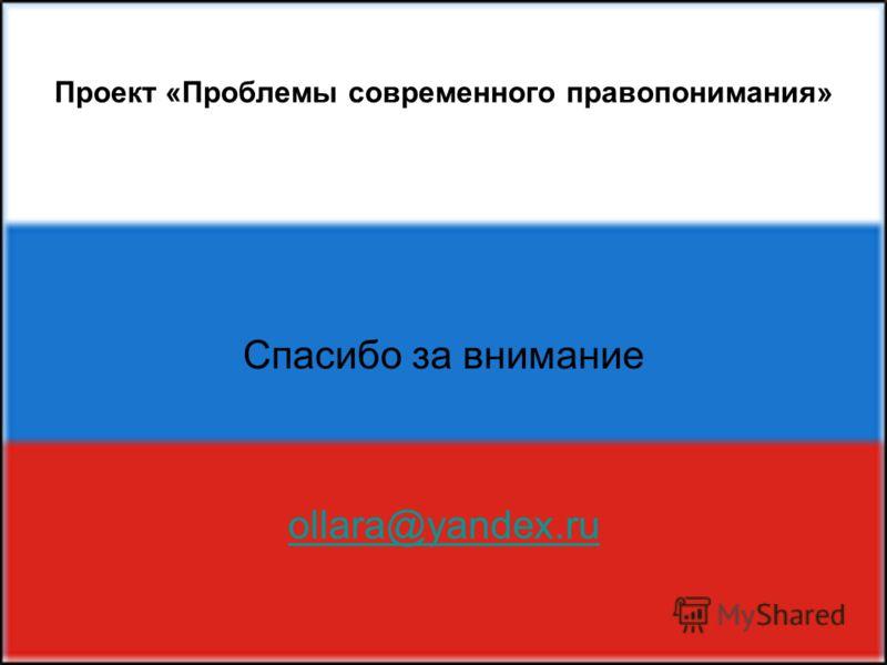 Проект «Проблемы современного правопонимания» Спасибо за внимание ollara@yandex.ru