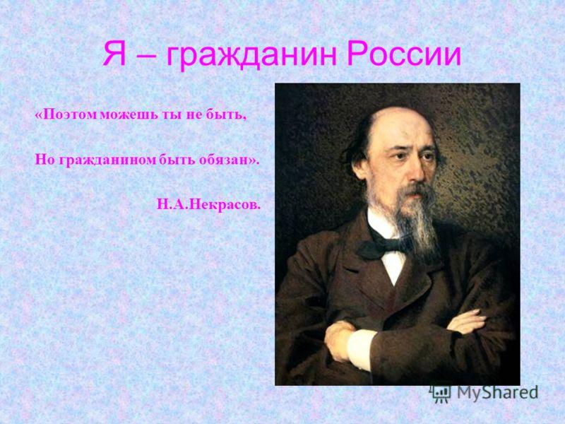 Я – гражданин России «Поэтом можешь ты не быть, Но гражданином быть обязан». Н.А.Некрасов.