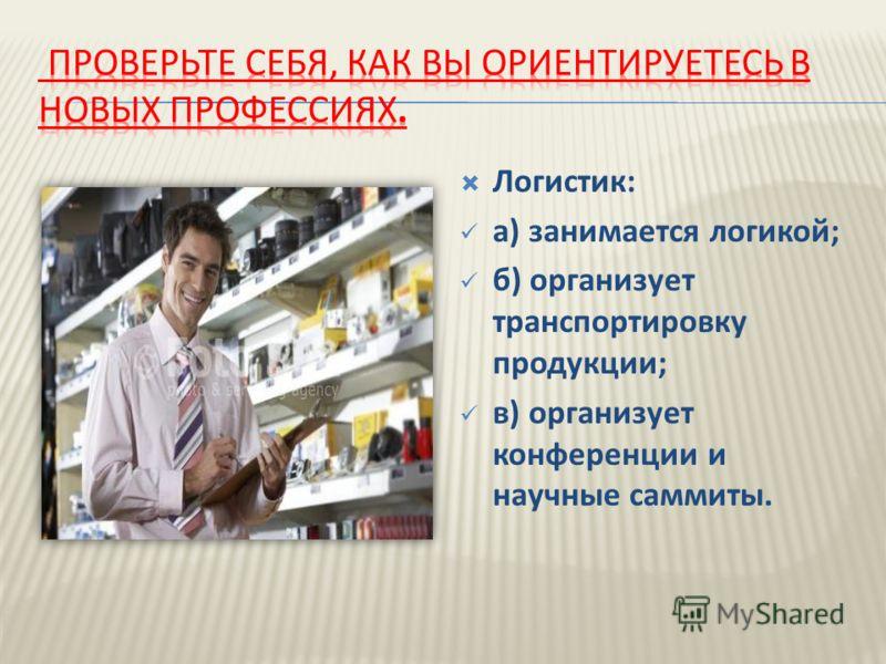 Логистик: а) занимается логикой; б) организует транспортировку продукции; в) организует конференции и научные саммиты.