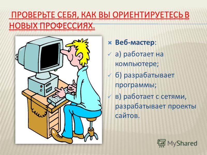 Веб-мастер: а) работает на компьютере; б) разрабатывает программы; в) работает с сетями, разрабатывает проекты сайтов.