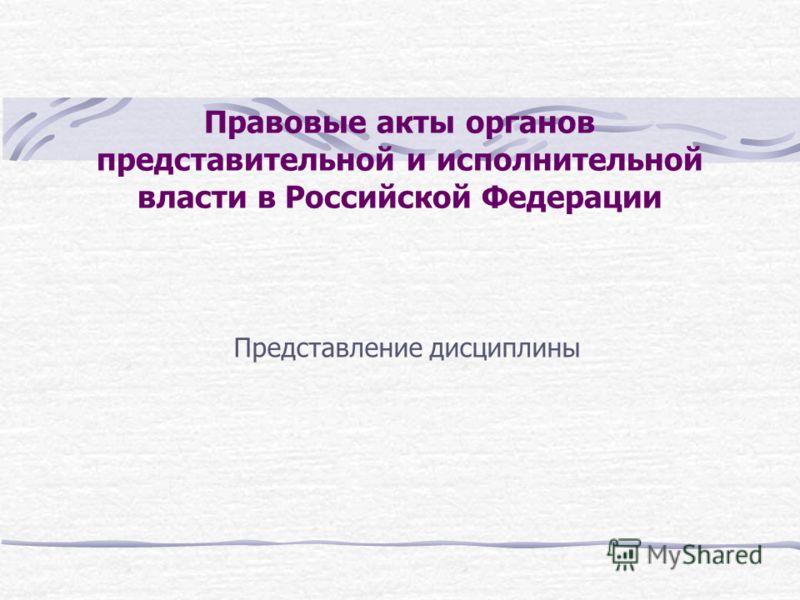 Правовые акты органов представительной и исполнительной власти в Российской Федерации Представление дисциплины