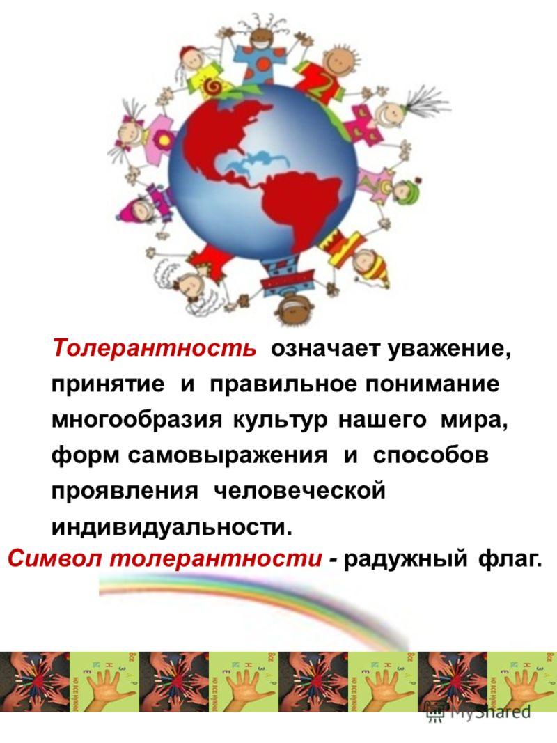 Толерантность означает уважение, принятие и правильное понимание многообразия культур нашего мира, форм самовыражения и способов проявления человеческой индивидуальности. Символ толерантности - радужный флаг.