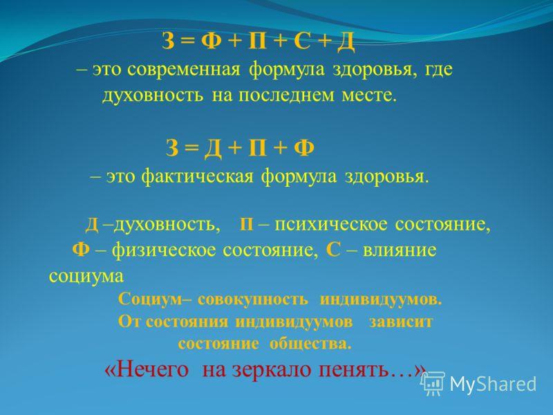 З = Ф + П + С + Д – это современная формула здоровья, где духовность на последнем месте. З = Д + П + Ф – это фактическая формула здоровья. Д –духовность, П – психическое состояние, Ф – физическое состояние, С – влияние социума Социум– совокупность ин