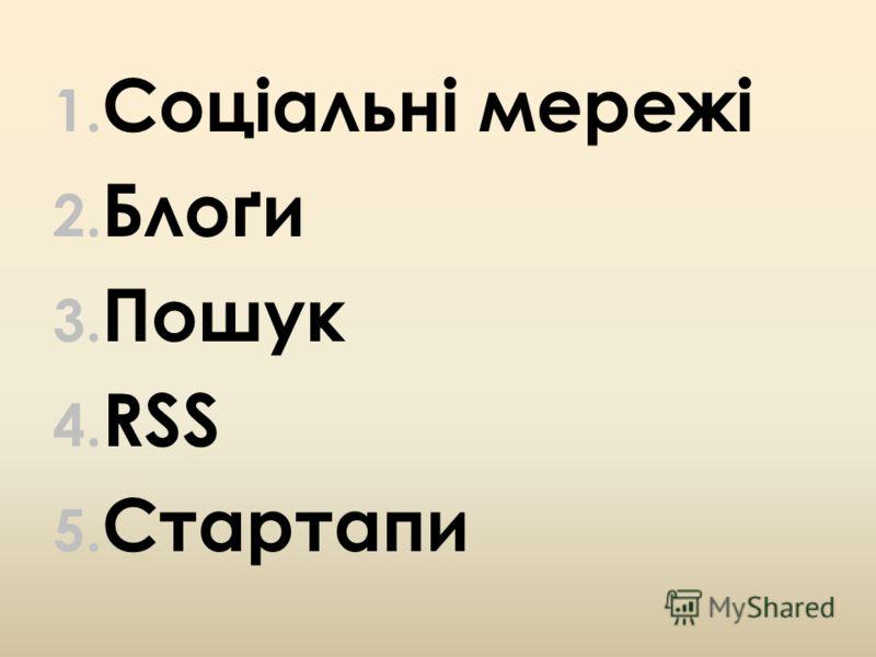 1. Соціальні мережі 2. Блоґи 3. Пошук 4. RSS 5. Стартапи