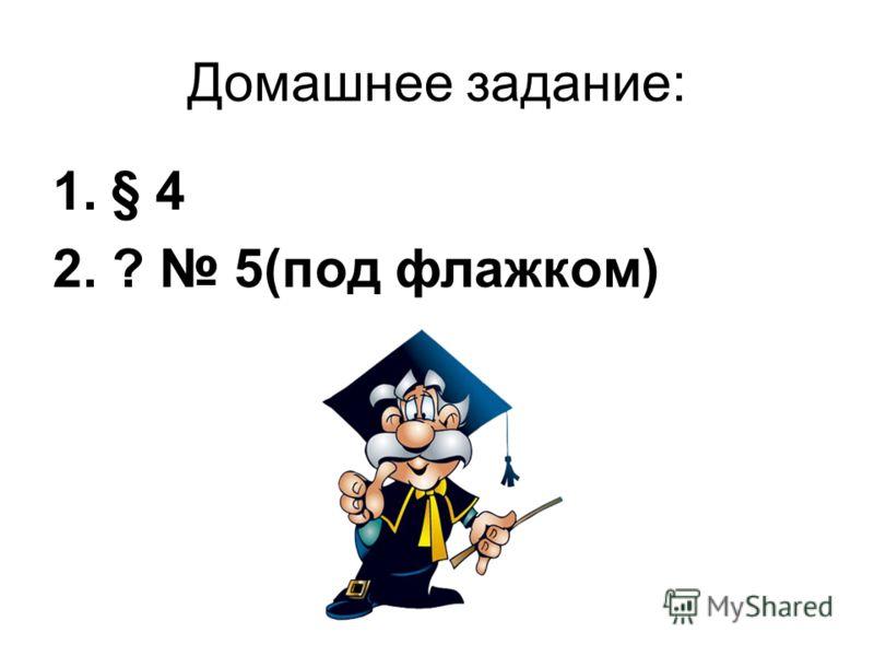 Домашнее задание: 1.§ 4 2. ? 5(под флажком)