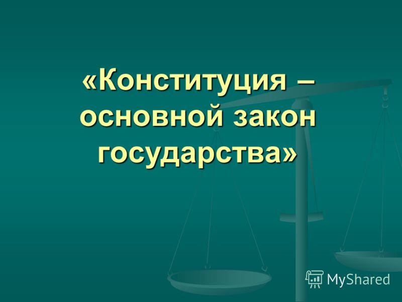 «Конституция – основной закон государства»