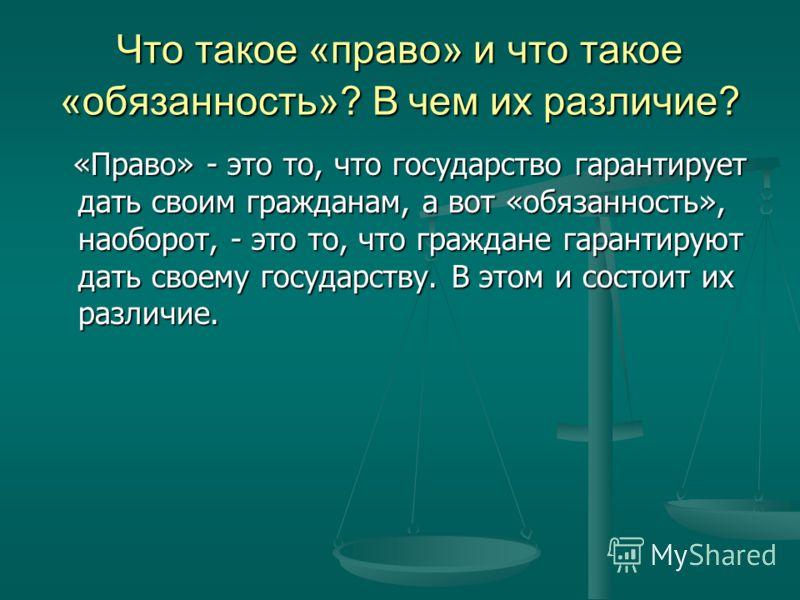Что такое «право» и что такое «обязанность»? В чем их различие? «Право» - это то, что государство гарантирует дать своим гражданам, а вот «обязанность», наоборот, - это то, что граждане гарантируют дать своему государству. В этом и состоит их различи