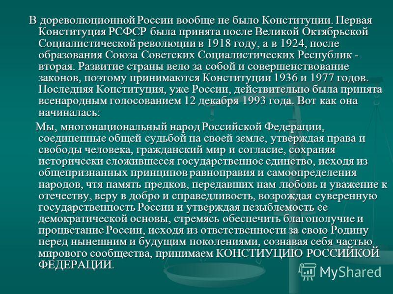 В дореволюционной России вообще не было Конституции. Первая Конституция РСФСР была принята после Великой Октябрьской Социалистической революции в 1918 году, а в 1924, после образования Союза Советских Социалистических Республик - вторая. Развитие стр