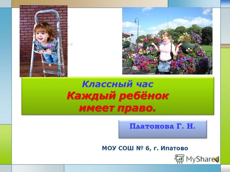 МОУ СОШ 6, г. Ипатово Каждыйребёнок имеет право. Классный час Каждый ребёнок имеет право. Платонова Г. Н.