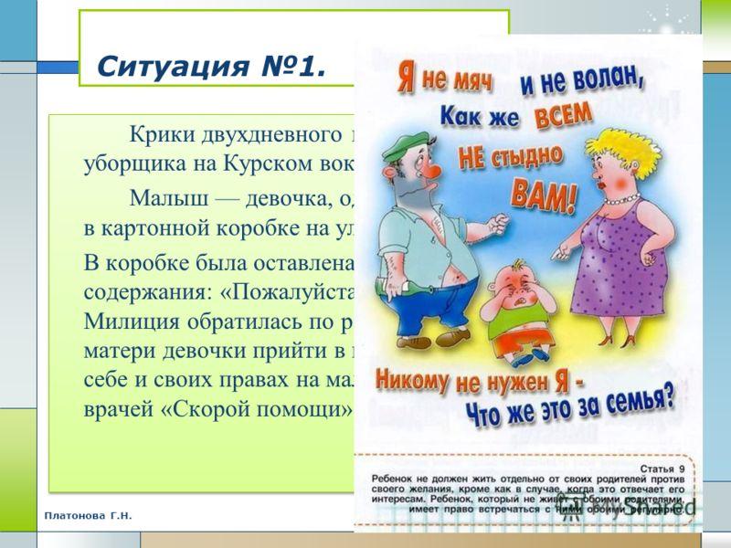 Ситуация 1. Крики двухдневного малыша привлекли внимание уборщика на Курском вокзале города Москвы. Малыш девочка, одетая в теплые вещи, - лежал в картонной коробке на улице перед входом на вокзал. В коробке была оставлена записка следующего содержан