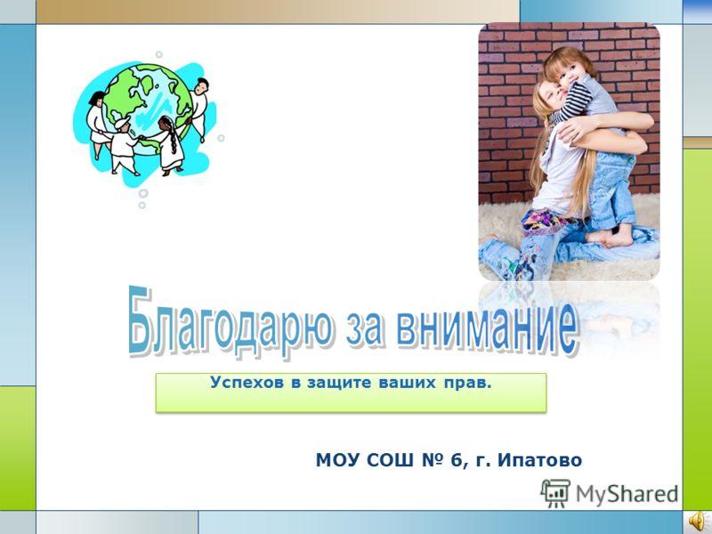 МОУ СОШ 6, г. Ипатово Успехов в защите ваших прав.