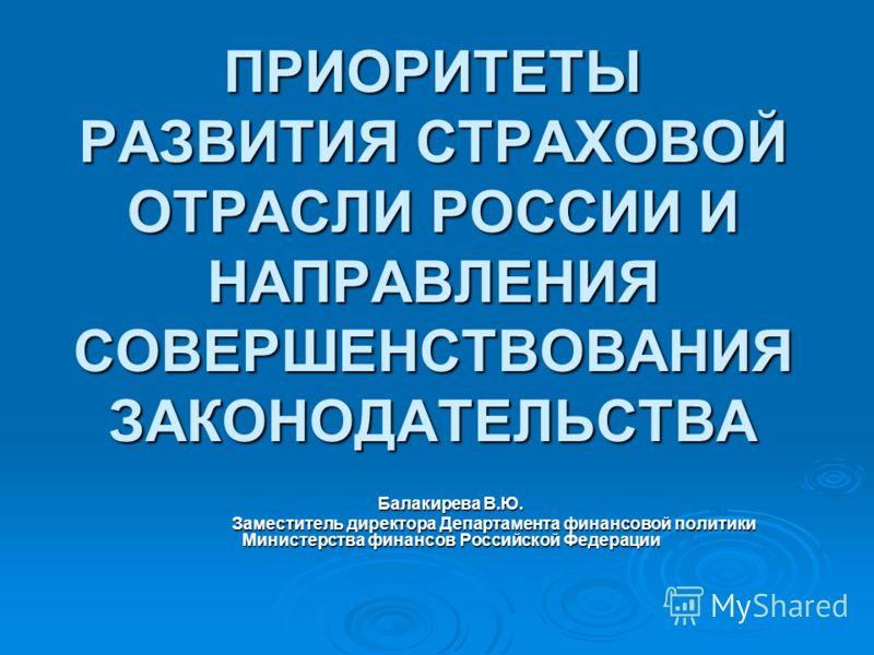 ПРИОРИТЕТЫ РАЗВИТИЯ СТРАХОВОЙ ОТРАСЛИ РОССИИ И НАПРАВЛЕНИЯ СОВЕРШЕНСТВОВАНИЯ ЗАКОНОДАТЕЛЬСТВА Балакирева В.Ю. Заместитель директора Департамента финансовой политики Министерства финансов Российской Федерации