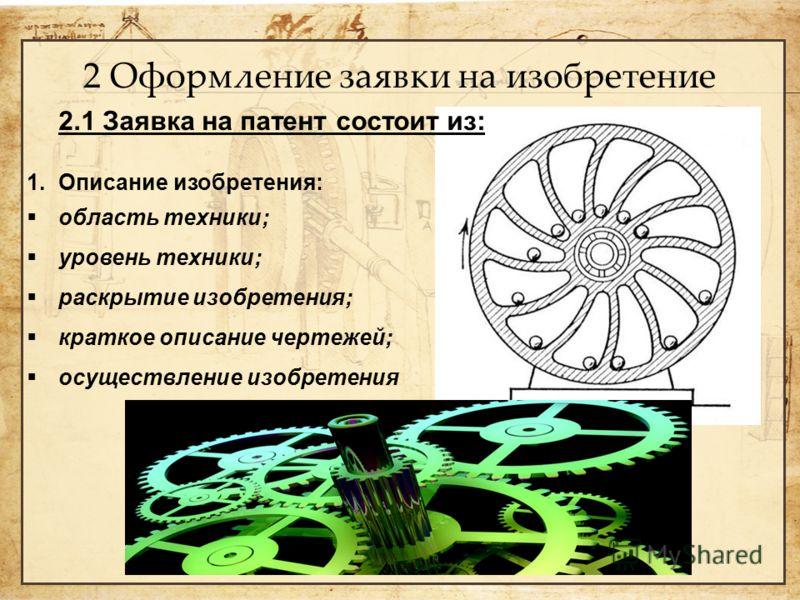 2 Оформление заявки на изобретение 2.1 Заявка на патент состоит из: 1. Описание изобретения: область техники; уровень техники; раскрытие изобретения; краткое описание чертежей; осуществление изобретения