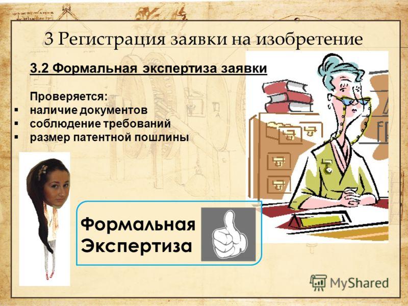 3 Регистрация заявки на изобретение 3.2 Формальная экспертиза заявки Проверяется: наличие документов соблюдение требований размер патентной пошлины Формальная Экспертиза