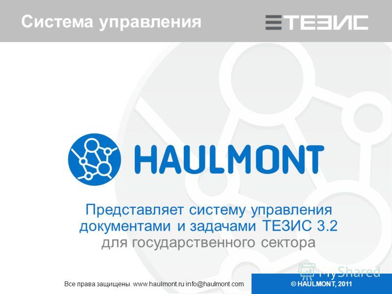 Система управления Представляет систему управления документами и задачами ТЕЗИС 3.2 для государственного сектора © HAULMONT, 2011 Все права защищены. www.haulmont.ru info@haulmont.com