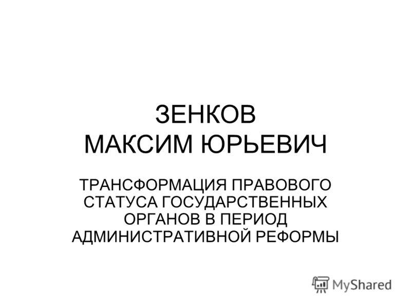 ЗЕНКОВ МАКСИМ ЮРЬЕВИЧ ТРАНСФОРМАЦИЯ ПРАВОВОГО СТАТУСА ГОСУДАРСТВЕННЫХ ОРГАНОВ В ПЕРИОД АДМИНИСТРАТИВНОЙ РЕФОРМЫ
