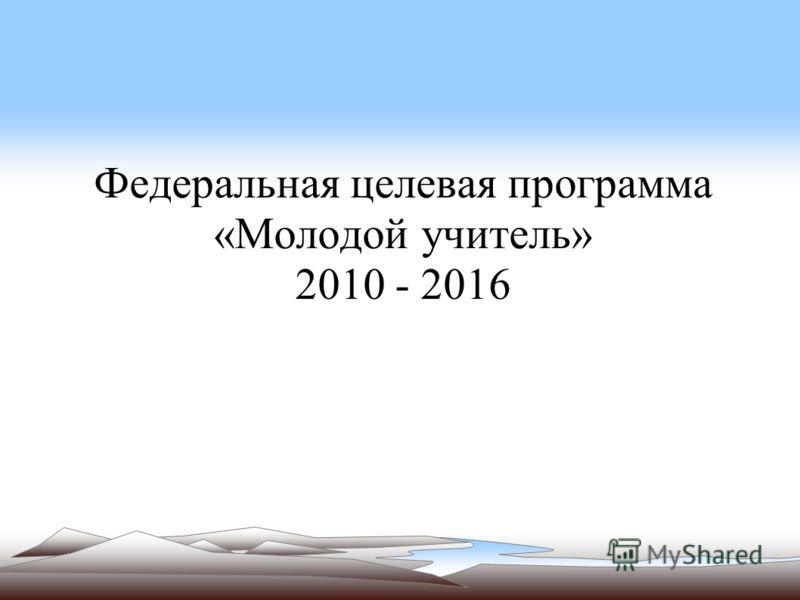 Федеральная целевая программа «Молодой учитель» 2010 - 2016