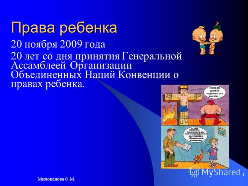 Милованова О.М. 1 Права ребенка 20 ноября 2009 года – 20 лет со дня принятия Генеральной Ассамблеей Организации Объединенных Наций Конвенции о правах ребенка.