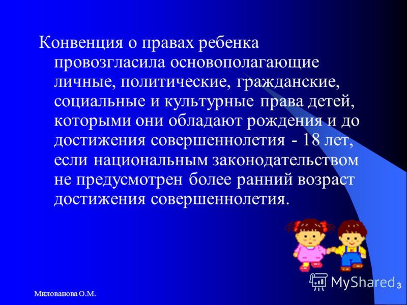 Милованова О.М. 3 Конвенция о правах ребенка провозгласила основополагающие личные, политические, гражданские, социальные и культурные права детей, которыми они обладают рождения и до достижения совершеннолетия - 18 лет, если национальным законодател