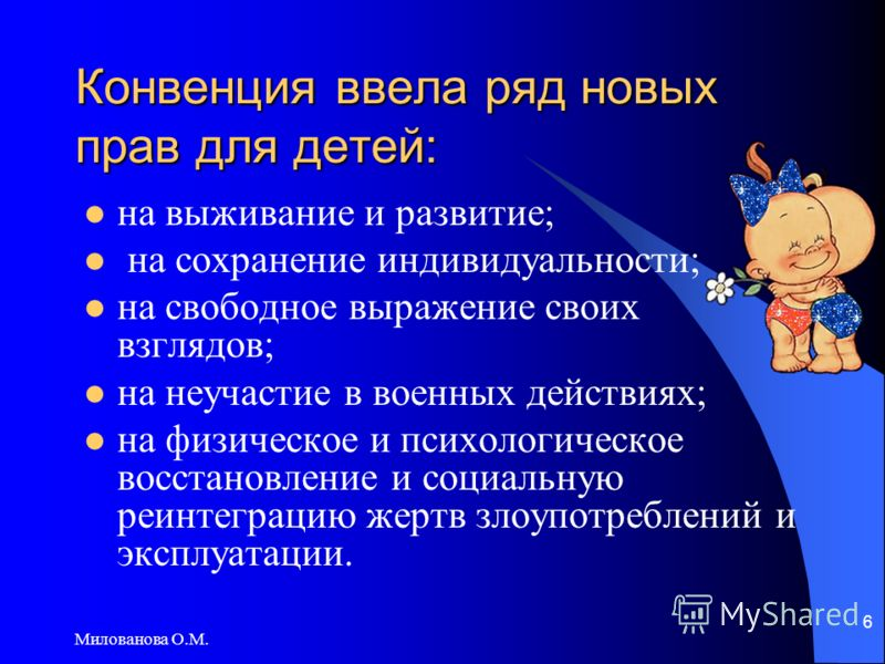 Милованова О.М. 6 Конвенция ввела ряд новых прав для детей: на выживание и развитие; на сохранение индивидуальности; на свободное выражение своих взглядов; на неучастие в военных действиях; на физическое и психологическое восстановление и социальную