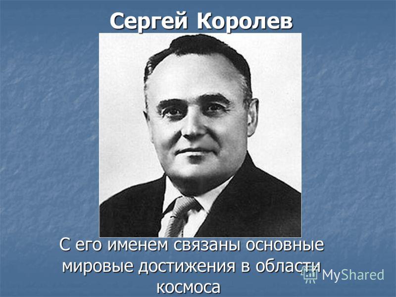 Сергей Королев С его именем связаны основные мировые достижения в области космоса С его именем связаны основные мировые достижения в области космоса