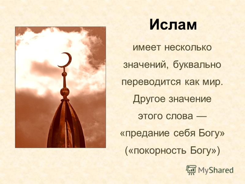 Ислам имеет несколько значений, буквально переводится как мир. Другое значение этого слова «предание себя Богу» («покорность Богу»)