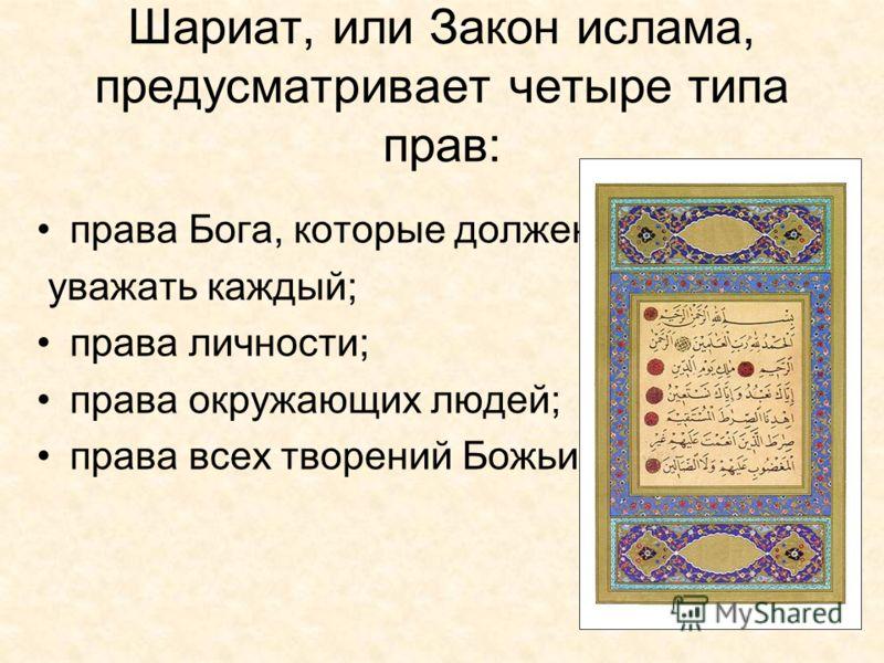Шариат, или Закон ислама, предусматривает четыре типа прав: права Бога, которые должен уважать каждый; права личности; права окружающих людей; права всех творений Божьих.