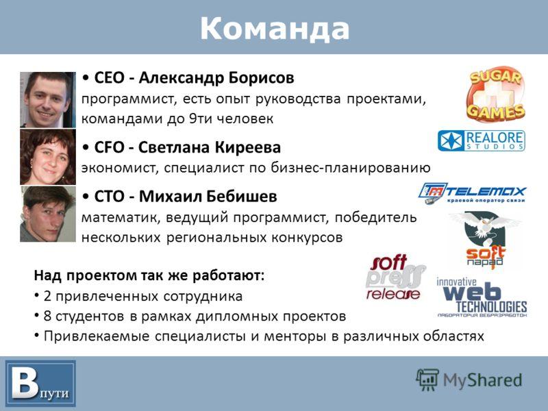 Команда CEO - Александр Борисов программист, есть опыт руководства проектами, командами до 9ти человек CFO - Светлана Киреева экономист, специалист по бизнес-планированию CTO - Михаил Бебишев математик, ведущий программист, победитель нескольких реги